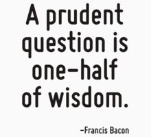 A prudent question is one-half of wisdom. T-Shirt