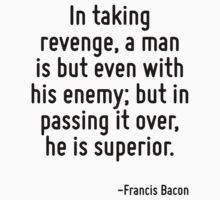 In taking revenge, a man is but even with his enemy; but in passing it over, he is superior. by Quotr