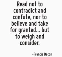 Read not to contradict and confute, nor to believe and take for granted... but to weigh and consider. by Quotr