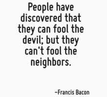 People have discovered that they can fool the devil; but they can't fool the neighbors. by Quotr