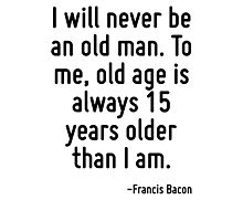 I will never be an old man. To me, old age is always 15 years older than I am. Photographic Print