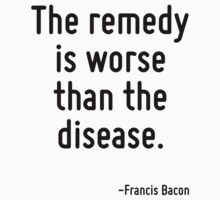 The remedy is worse than the disease. T-Shirt