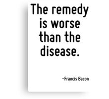 The remedy is worse than the disease. Canvas Print