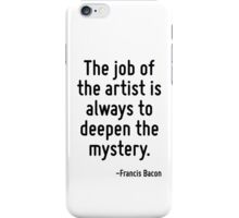 The job of the artist is always to deepen the mystery. iPhone Case/Skin