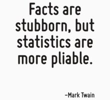 Facts are stubborn, but statistics are more pliable. by Quotr