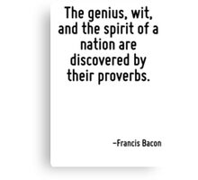 The genius, wit, and the spirit of a nation are discovered by their proverbs. Canvas Print