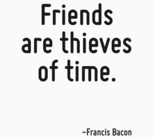 Friends are thieves of time. T-Shirt