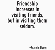 Friendship increases in visiting friends, but in visiting them seldom. T-Shirt