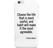 Choose the life that is most useful, and habit will make it the most agreeable. iPhone Case/Skin
