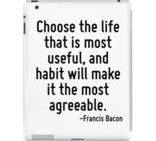 Choose the life that is most useful, and habit will make it the most agreeable. iPad Case/Skin