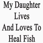 My Daughter Lives And Loves To Heal Fish  by supernova23