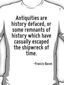 Antiquities are history defaced, or some remnants of history which have casually escaped the shipwreck of time. T-Shirt