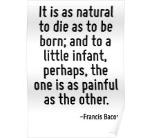 It is as natural to die as to be born; and to a little infant, perhaps, the one is as painful as the other. Poster