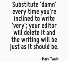 Substitute 'damn' every time you're inclined to write 'very'; your editor will delete it and the writing will be just as it should be. by Quotr