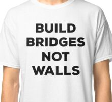 Build Bridges Not Walls Anti-Trump Shirt Classic T-Shirt