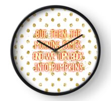 But then the morning comes, and we turn back into pumpkins Clock