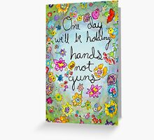 One day well be holding hands not guns Greeting Card
