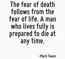 The fear of death follows from the fear of life. A man who lives fully is prepared to die at any time. by Quotr