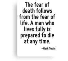 The fear of death follows from the fear of life. A man who lives fully is prepared to die at any time. Canvas Print