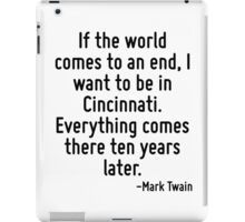If the world comes to an end, I want to be in Cincinnati. Everything comes there ten years later. iPad Case/Skin
