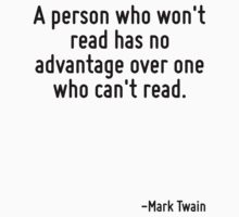 A person who won't read has no advantage over one who can't read. by Quotr