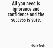 All you need is ignorance and confidence and the success is sure. by Quotr