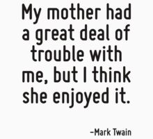 My mother had a great deal of trouble with me, but I think she enjoyed it. by Quotr