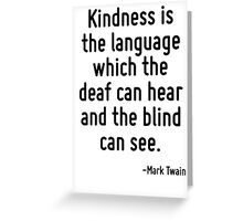 Kindness is the language which the deaf can hear and the blind can see. Greeting Card