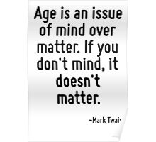 Age is an issue of mind over matter. If you don't mind, it doesn't matter. Poster