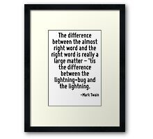 The difference between the almost right word and the right word is really a large matter - 'tis the difference between the lightning-bug and the lightning. Framed Print