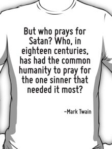 But who prays for Satan? Who, in eighteen centuries, has had the common humanity to pray for the one sinner that needed it most? T-Shirt