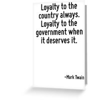Loyalty to the country always. Loyalty to the government when it deserves it. Greeting Card