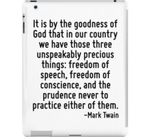 It is by the goodness of God that in our country we have those three unspeakably precious things: freedom of speech, freedom of conscience, and the prudence never to practice either of them. iPad Case/Skin
