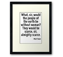 What, sir, would the people of the earth be without woman? They would be scarce, sir, almighty scarce. Framed Print