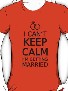 I can't keep calm, I am getting married  T-Shirt