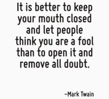 It is better to keep your mouth closed and let people think you are a fool than to open it and remove all doubt. by Quotr