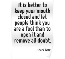 It is better to keep your mouth closed and let people think you are a fool than to open it and remove all doubt. Poster