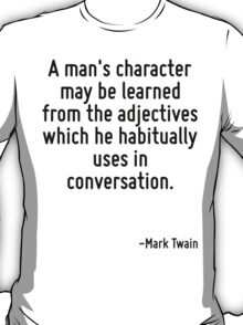 A man's character may be learned from the adjectives which he habitually uses in conversation. T-Shirt
