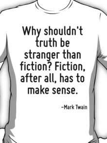 Why shouldn't truth be stranger than fiction? Fiction, after all, has to make sense. T-Shirt
