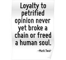 Loyalty to petrified opinion never yet broke a chain or freed a human soul. Poster