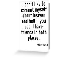 I don't like to commit myself about heaven and hell - you see, I have friends in both places. Greeting Card