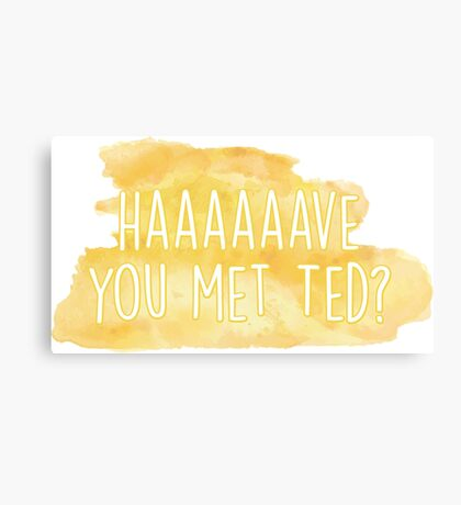 Haaaave you met ted? How I Met Your Mother Canvas Print