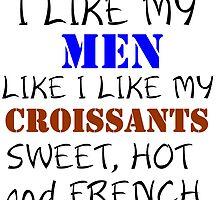 I LIKE MY MEN LIKE I LIKE MY CROISSANTS by grumpy4now