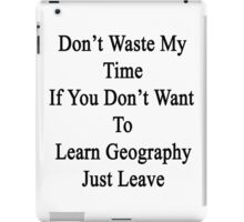 Don't Waste My Time If You Don't Want To Learn Geography Just Leave  iPad Case/Skin