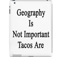 Geography Is Not Important Tacos Are  iPad Case/Skin