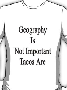 Geography Is Not Important Tacos Are  T-Shirt