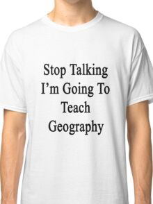 Stop Talking I'm Going To Teach Geography  Classic T-Shirt