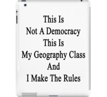 This Is Not A Democracy This Is My Geography Class And I Make The Rules  iPad Case/Skin