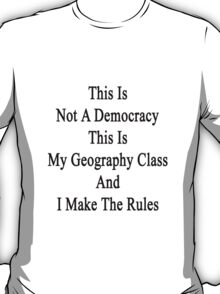 This Is Not A Democracy This Is My Geography Class And I Make The Rules  T-Shirt