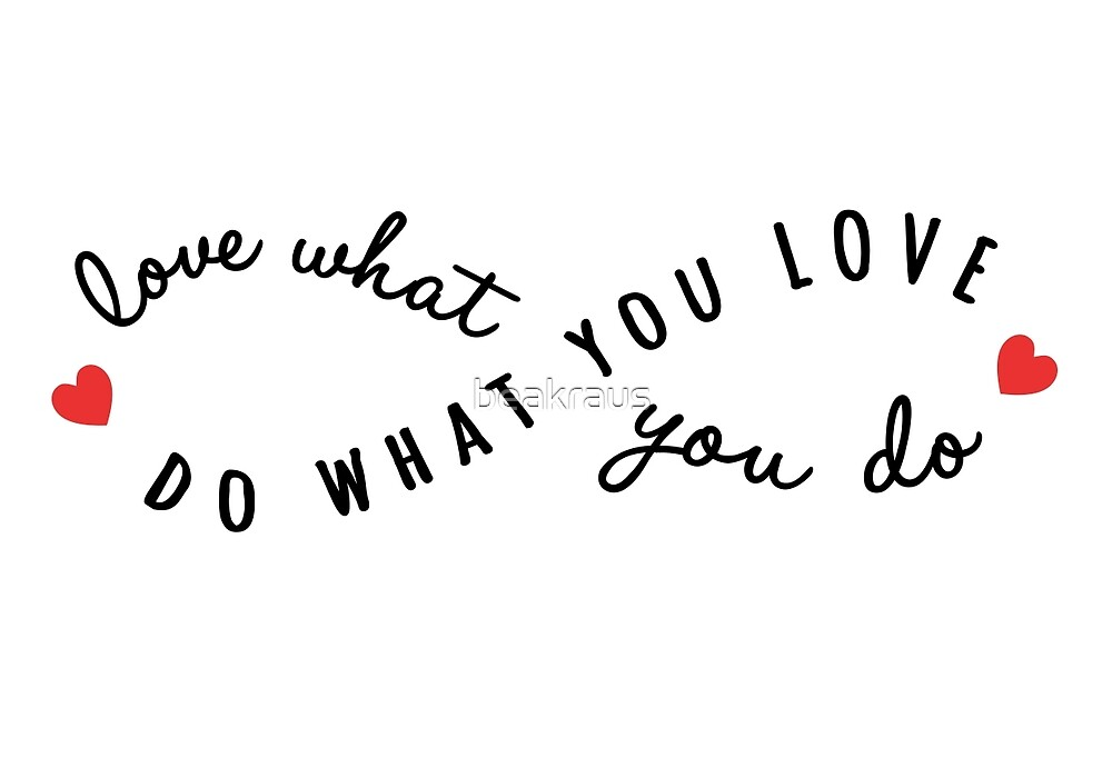do what you love, love what you do by beakraus